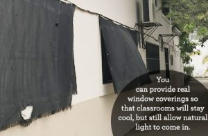 Classrooms are in need of proper window coverings. Black fabric is all they have now, which keeps classrooms cooler, but also prevents natural light from coming in. With your help, we can give MA Cancun proper window coverings that will keep classrooms cool and allow natural light in at the same time.