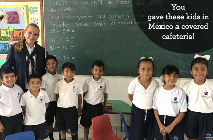 You gave these kids in Mexico a covered cafeteria!