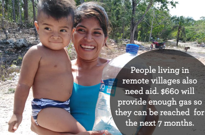 People living in remote villages need aid too; $660 will provide enough gas to reach them for the next 7 months.